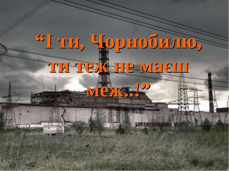 """""""І ти, Чорнобилю, ти теж не маєш меж..!"""""""