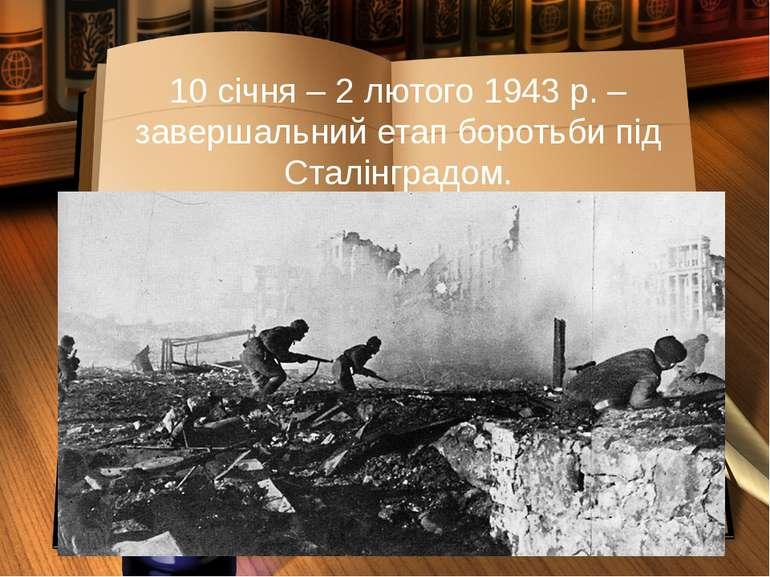 10 січня – 2 лютого 1943 р. – завершальний етап боротьби під Сталінградом.