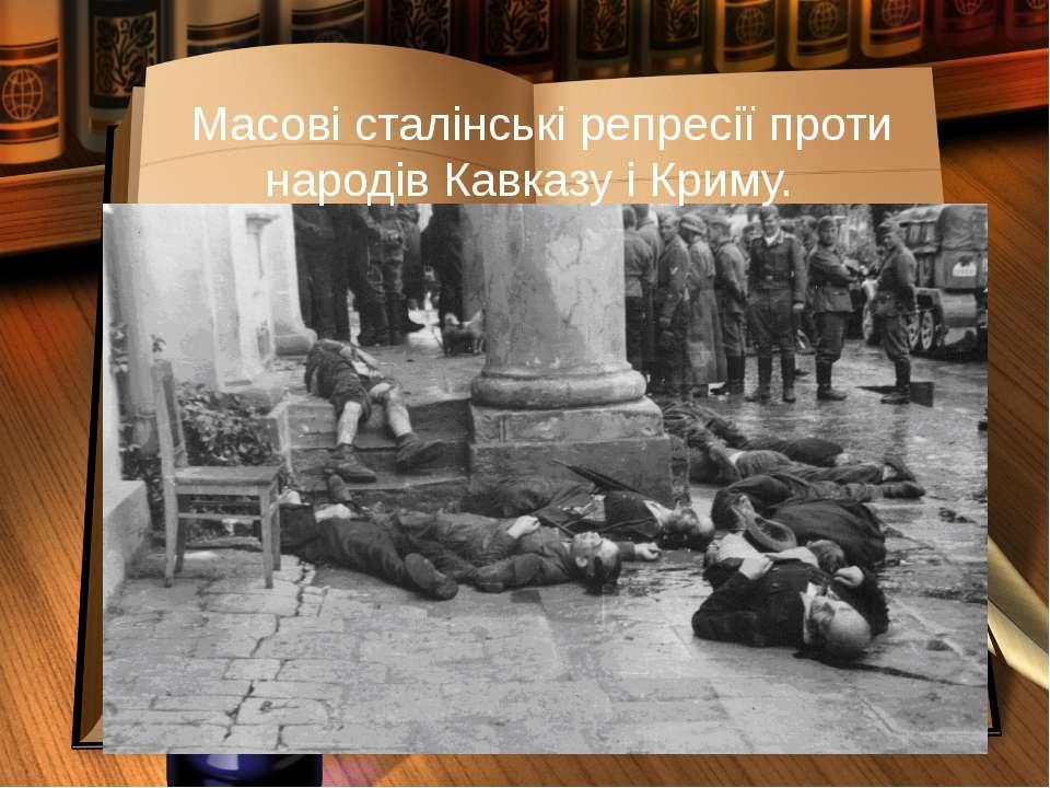Масові сталінські репресії проти народів Кавказу і Криму.