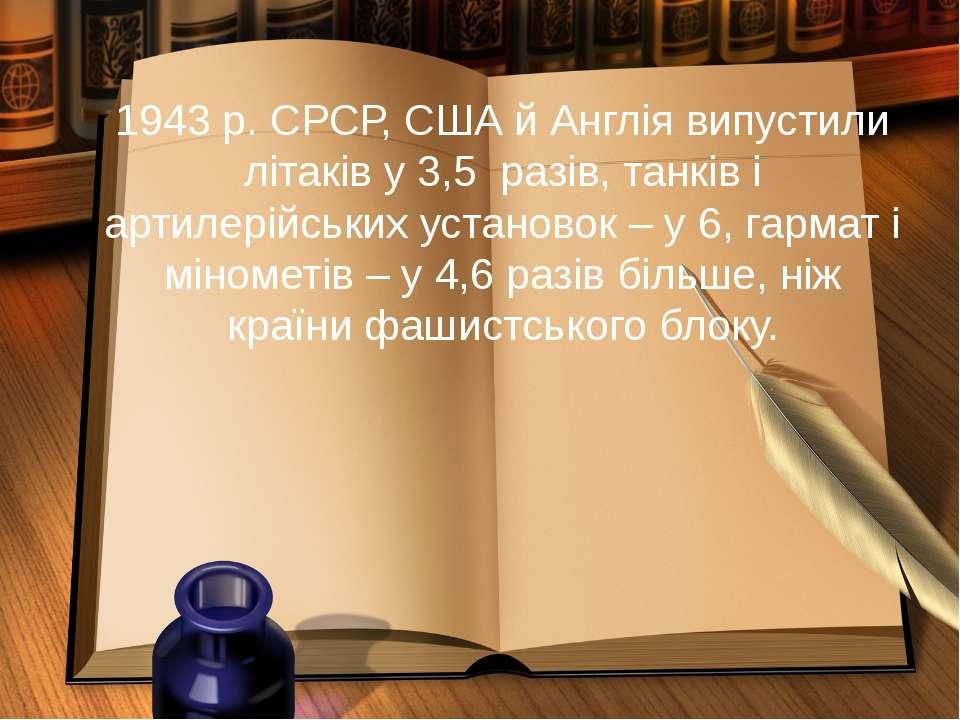 1943 р. СРСР, США й Англія випустили літаків у 3,5 разів, танків і артилерійс...