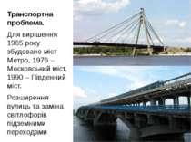 Транспортна проблема. Для вирішення 1965 року збудовано міст Метро, 1976 – Мо...