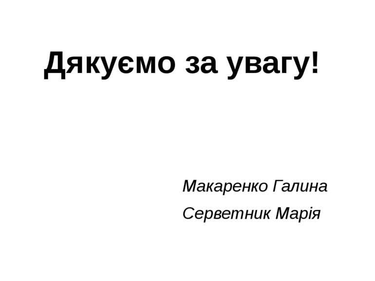 Дякуємо за увагу! Макаренко Галина Серветник Марія