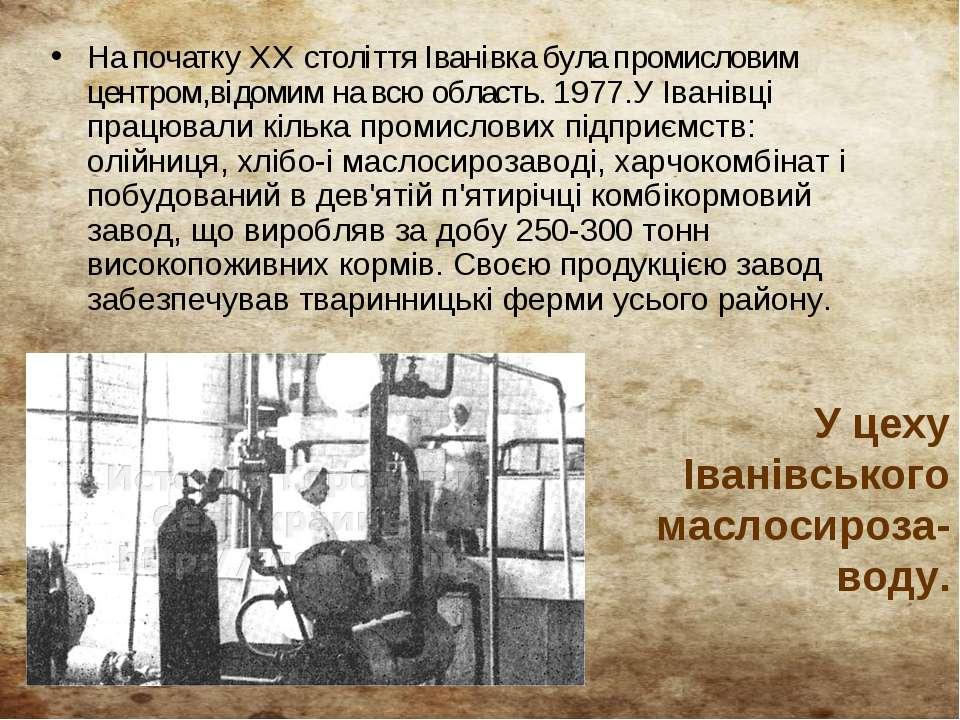На початку XX століття Іванівка була промисловим центром,відомим на всю облас...