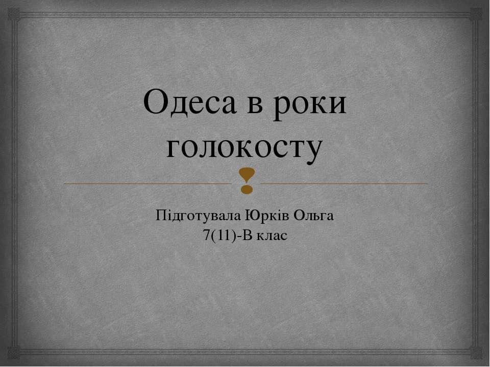 Одеса в роки голокосту Підготувала Юрків Ольга 7(11)-В клас