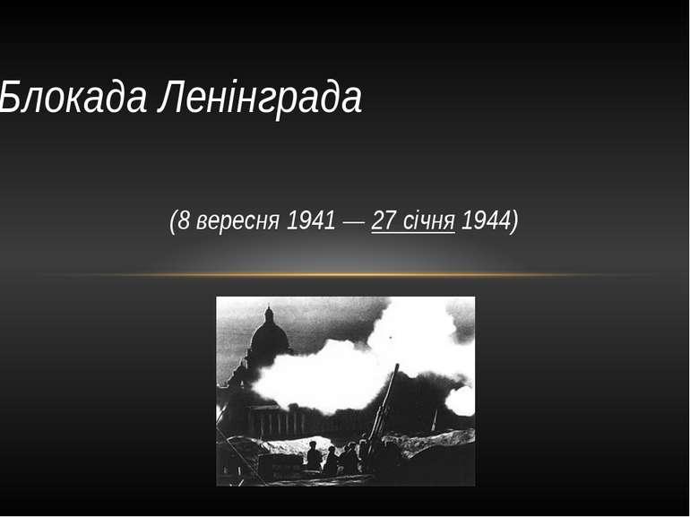 (8 вересня1941—27 січня1944) Блокада Ленінграда