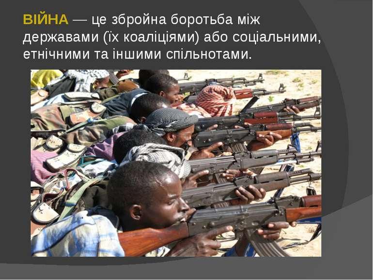 ВІЙНА — це збройна боротьба між державами (їх коаліціями) або соціальними, ет...