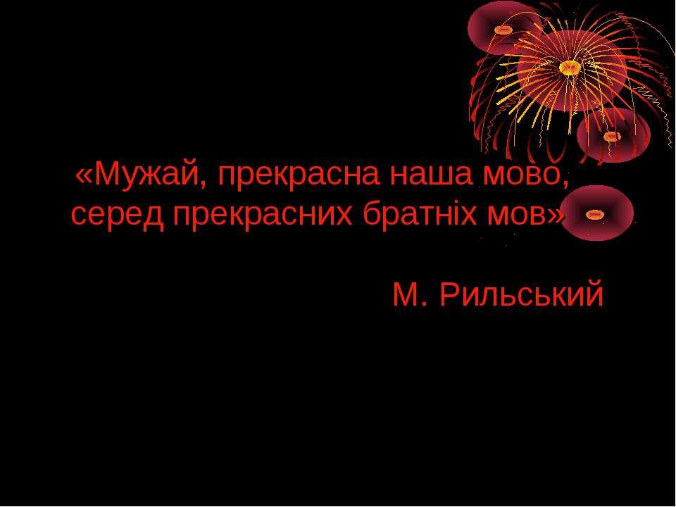 «Мужай, прекрасна наша мово, серед прекрасних братніх мов» М. Рильський