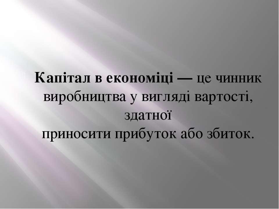 Капітал в економіці— цечинник виробництвау виглядівартості, здатної прино...