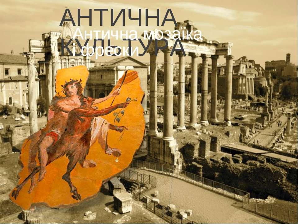 АНТИЧНА КУЛЬТУРА Античнамозаїка іфрески