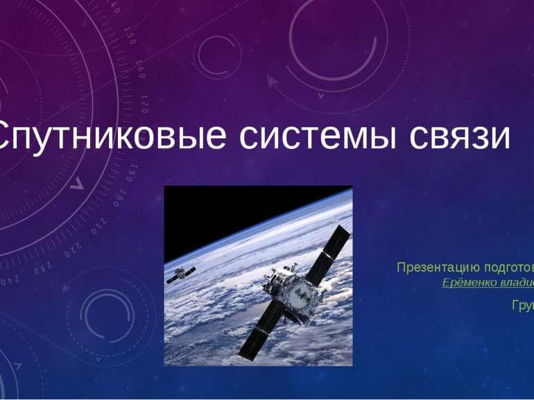 Спутниковые системы связи Презентацию подготовил: Ерёменко владислав Группа: 442