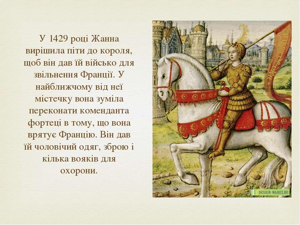 У 1429 році Жанна вирішила піти до короля, щоб він дав їй військо для звільне...