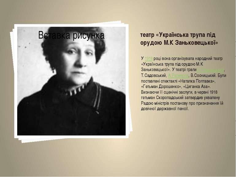 театр «Українська трупа під орудою М.К Заньковецької» У1918році вона органі...