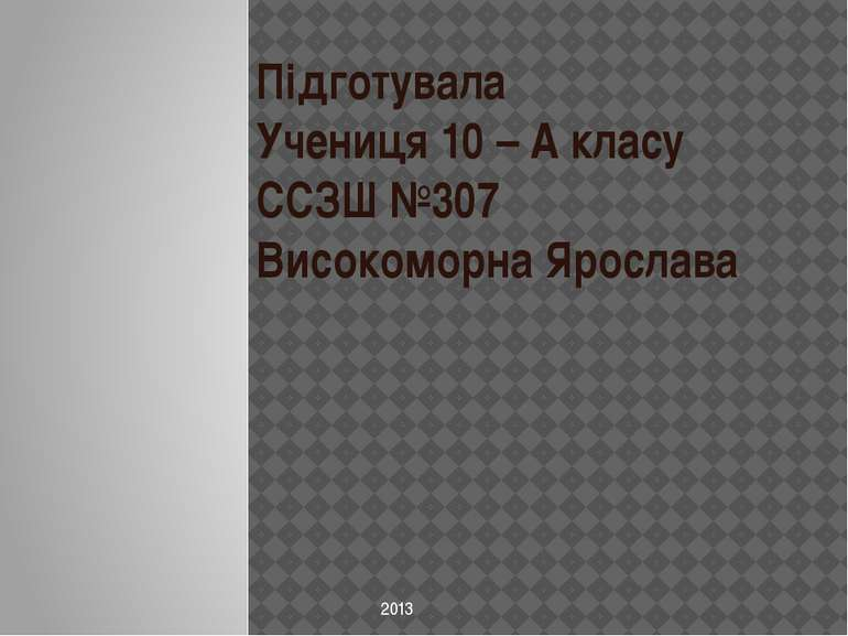 Підготувала Учениця 10 – А класу ССЗШ №307 Високоморна Ярослава 2013