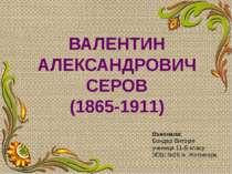 ВАЛЕНТИН АЛЕКСАНДРОВИЧ СЕРОВ (1865-1911) Виконала: Бондар Вікторія учениця 11...