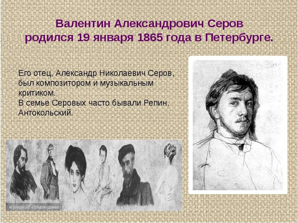 Валентин Александрович Серов родился 19 января 1865 года в Петербурге. Его от...