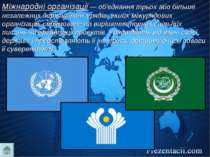 Міжнародні організації — об'єднання трьох або більше незалежних держав, їхніх...