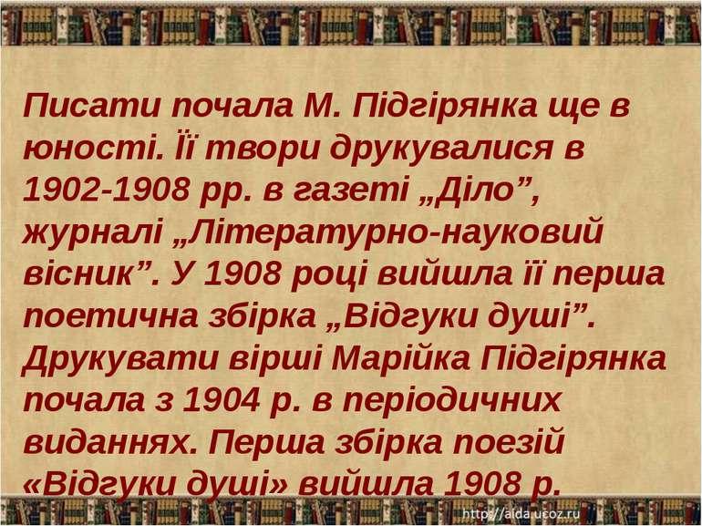 Писати почала М. Підгірянка ще в юності. Її твори друкувалися в 1902-1908 рр....