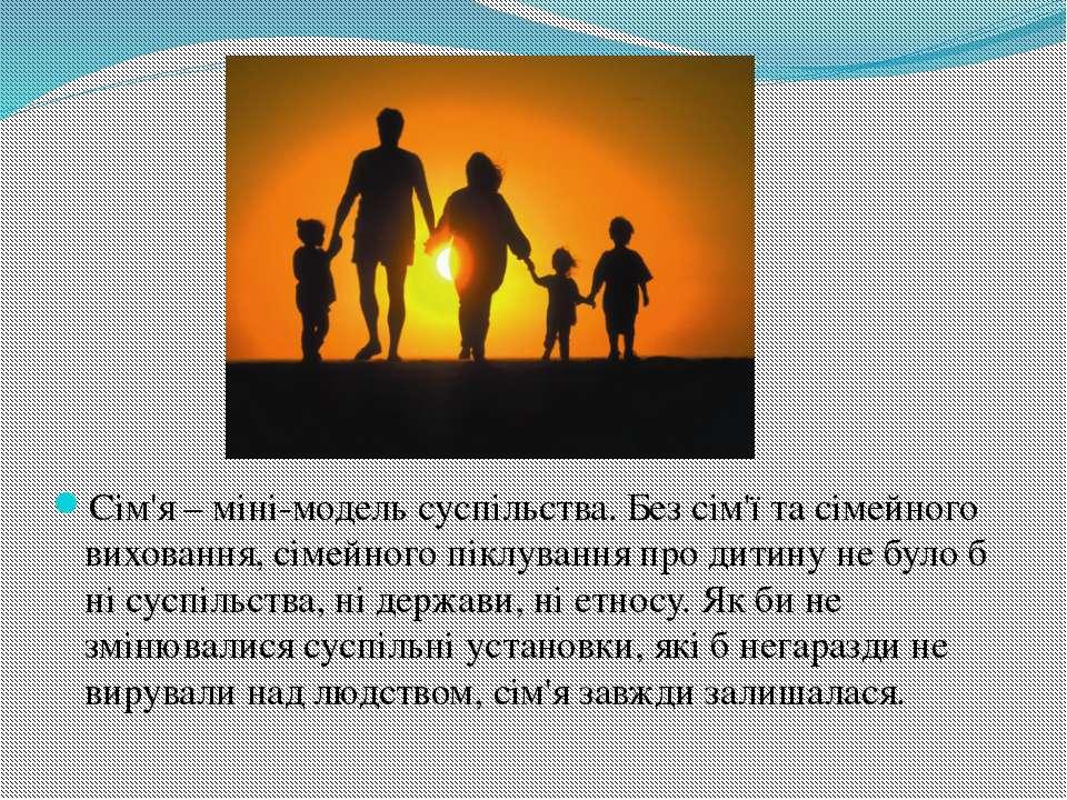 Сім'я – міні-модель суспільства. Без сім'ї та сімейного виховання, сімейного ...