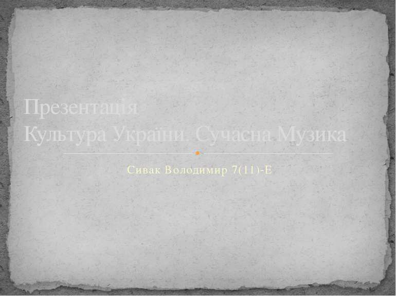 Сивак Володимир 7(11)-Е Презентація Культура України. Сучасна Музика