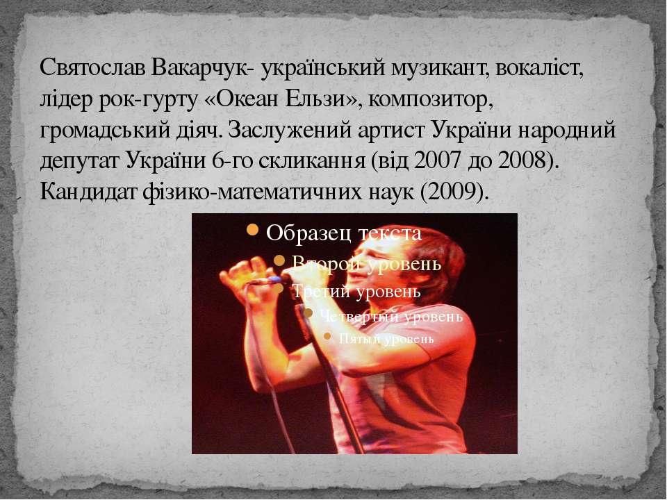 Святослав Вакарчук- українськиймузикант,вокаліст, лідер рок-гурту«Океан Ел...