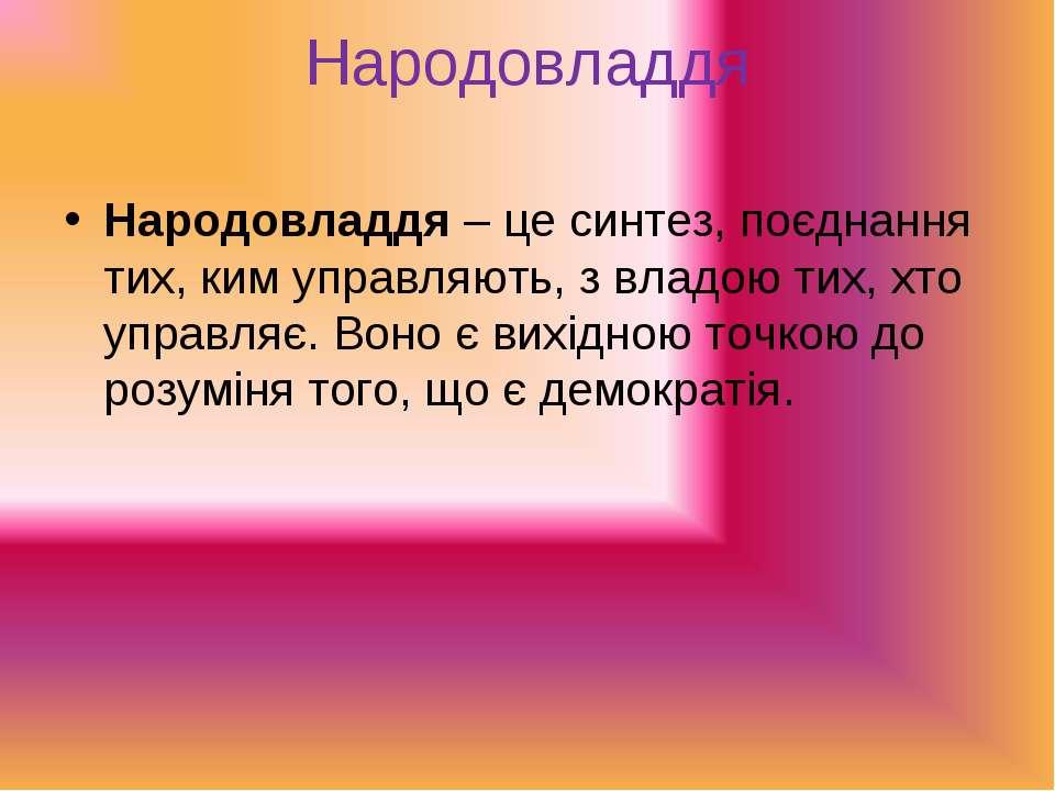 Народовладдя Народовладдя– це синтез, поєднання тих, ким управляють, з владо...