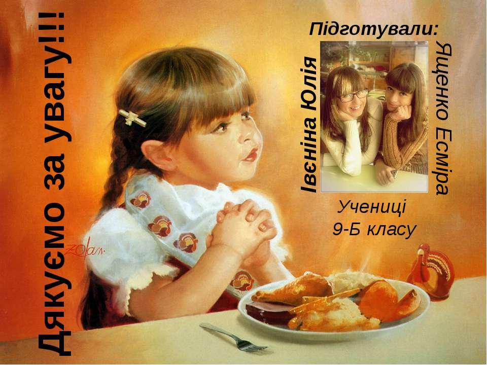Дякуємо за увагу!!! Підготували: Івєніна Юлія Ященко Есміра Учениці 9-Б класу