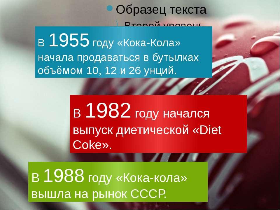 В 1955 году «Кока-Кола» начала продаваться в бутылках объёмом 10, 12 и 26 унц...