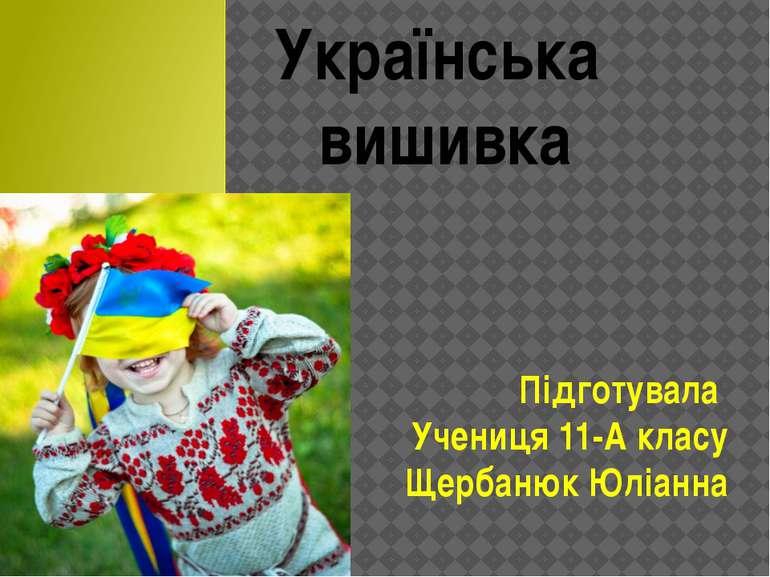 Українська вишивка Підготувала Учениця 11-А класу Щербанюк Юліанна