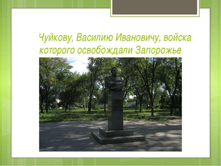 Чуйкову, Василию Ивановичу, войска которого освобождали Запорожье