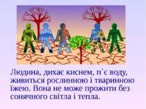 Людина, дихає киснем, п`є воду, живиться рослинною і тваринною їжею. Вона не ...