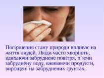 Погіршення стану природи впливає на життя людей. Люди часто хворіють, вдихаюч...