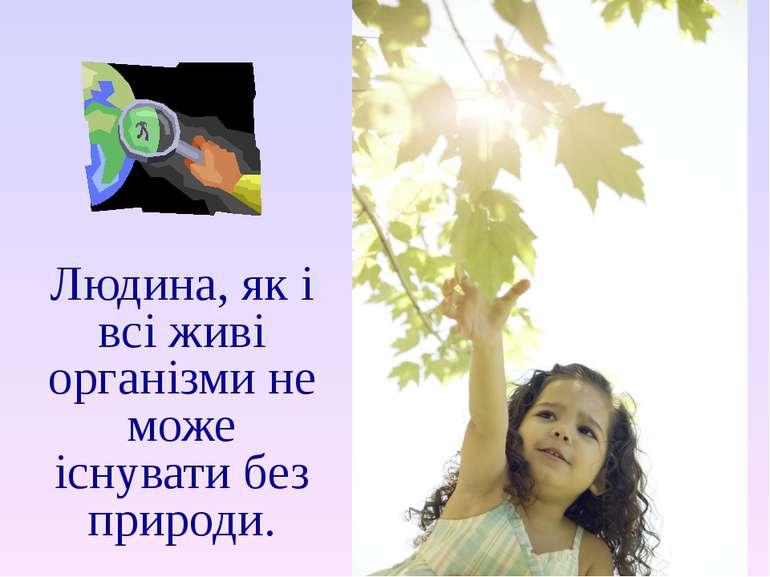 Людина, як і всі живі організми не може існувати без природи.
