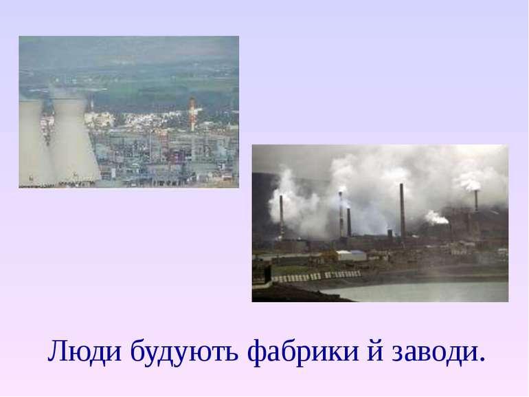 Люди будують фабрики й заводи.