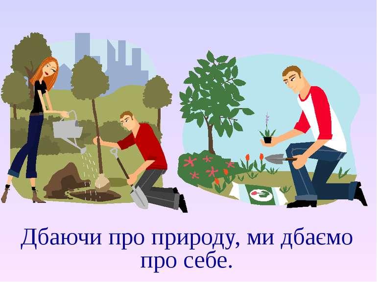 Дбаючи про природу, ми дбаємо про себе.