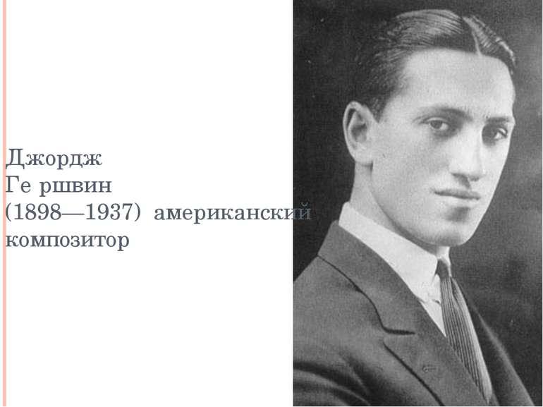 Джордж Ге ршвин (1898—1937) американский композитор