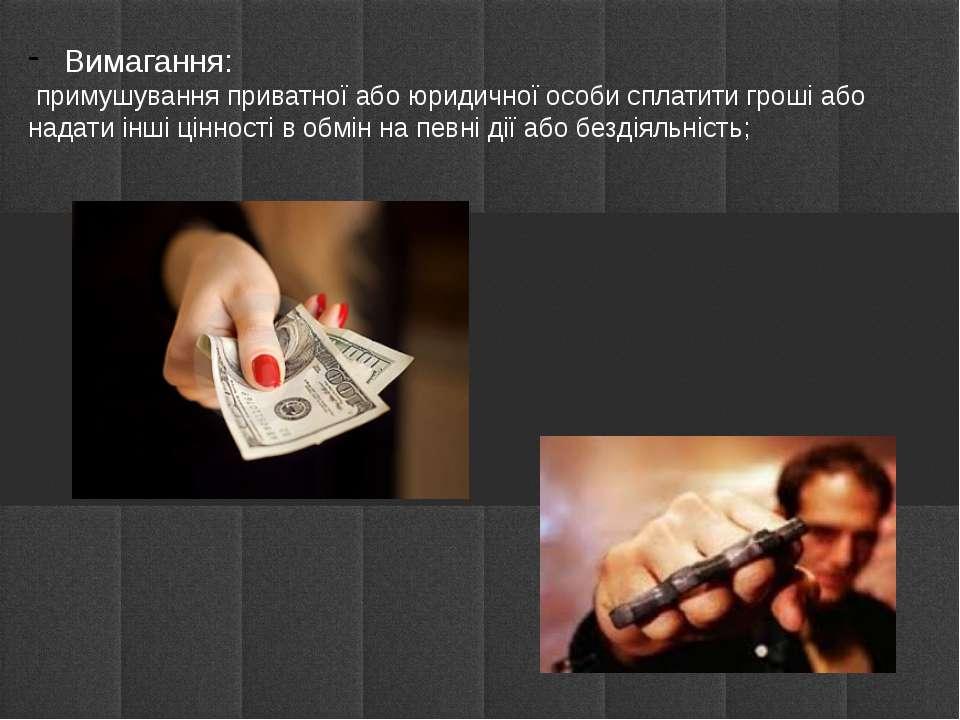 Вимагання: примушування приватної або юридичної особи сплатити гроші або нада...