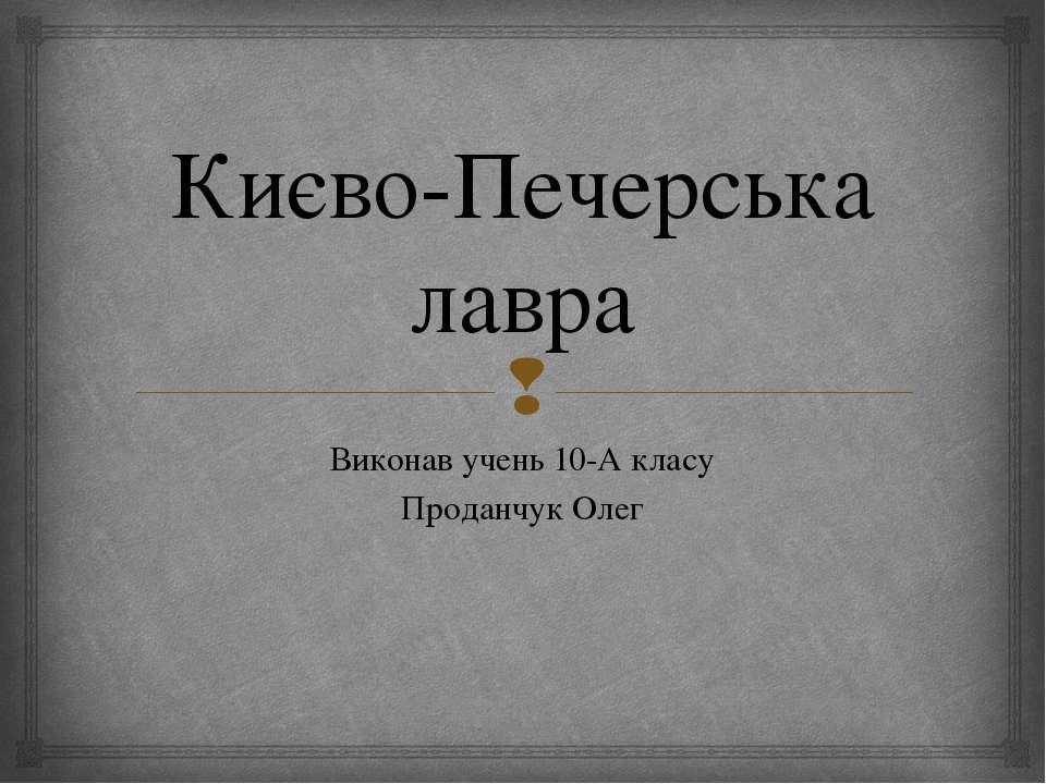 Києво-Печерська лавра Виконав учень 10-А класу Проданчук Олег