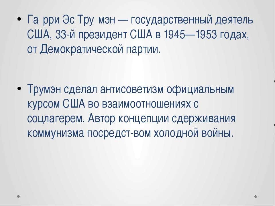 Га рри Эс Тру мэн — государственный деятель США, 33-й президент США в 1945—19...