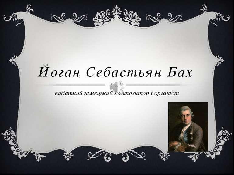 Йоган Себастьян Бах видатний німецький композитор і органіст