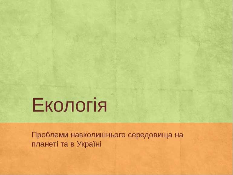 Екологія Проблеми навколишнього середовища на планеті та в Україні