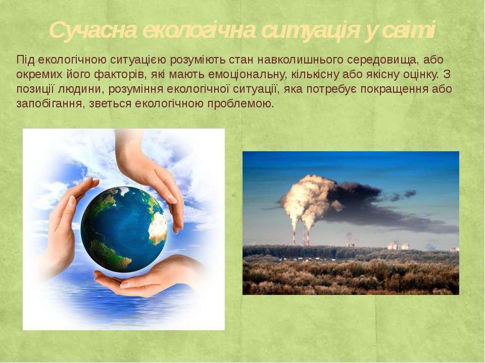 Сучасна екологічна ситуація у світі Під екологічною ситуацією розуміють стан ...