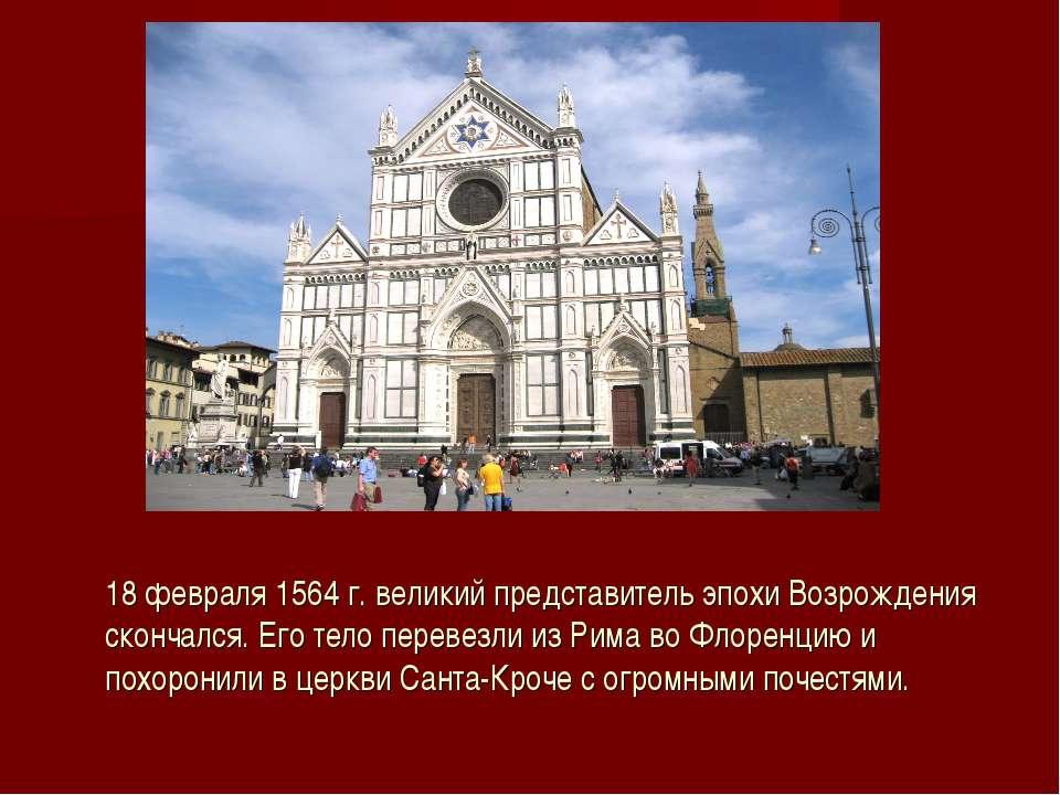 18 февраля 1564 г. великий представитель эпохи Возрождения скончался. Его тел...