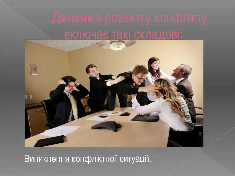 Динаміка розвитку конфлікту включає такі складові: Виникнення конфліктної сит...