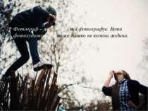 Фотограф – це людина, яка фотографує. Бути фотохудожником може далеко не кожн...