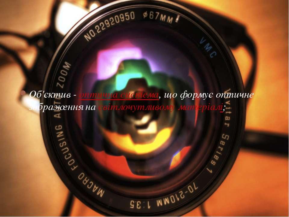 Об'єктив - оптична система, що формує оптичне зображення на світлочутливому м...