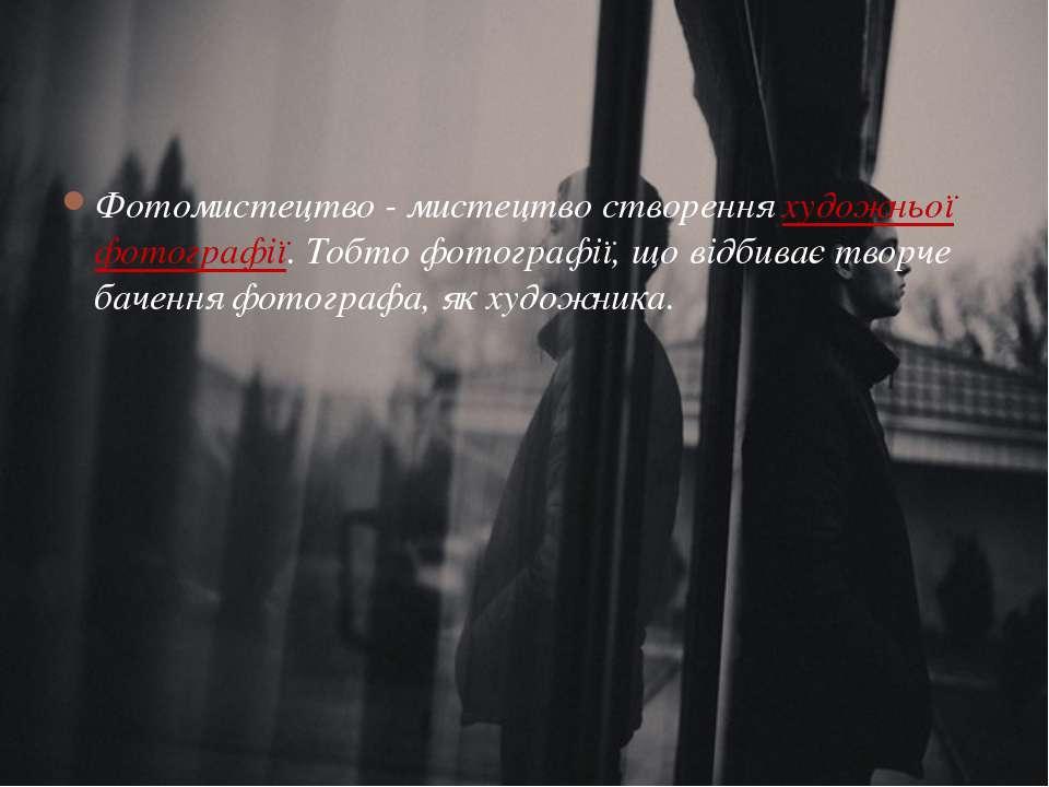 Фотомистецтво - мистецтво створення художньої фотографії. Тобто фотографії, щ...
