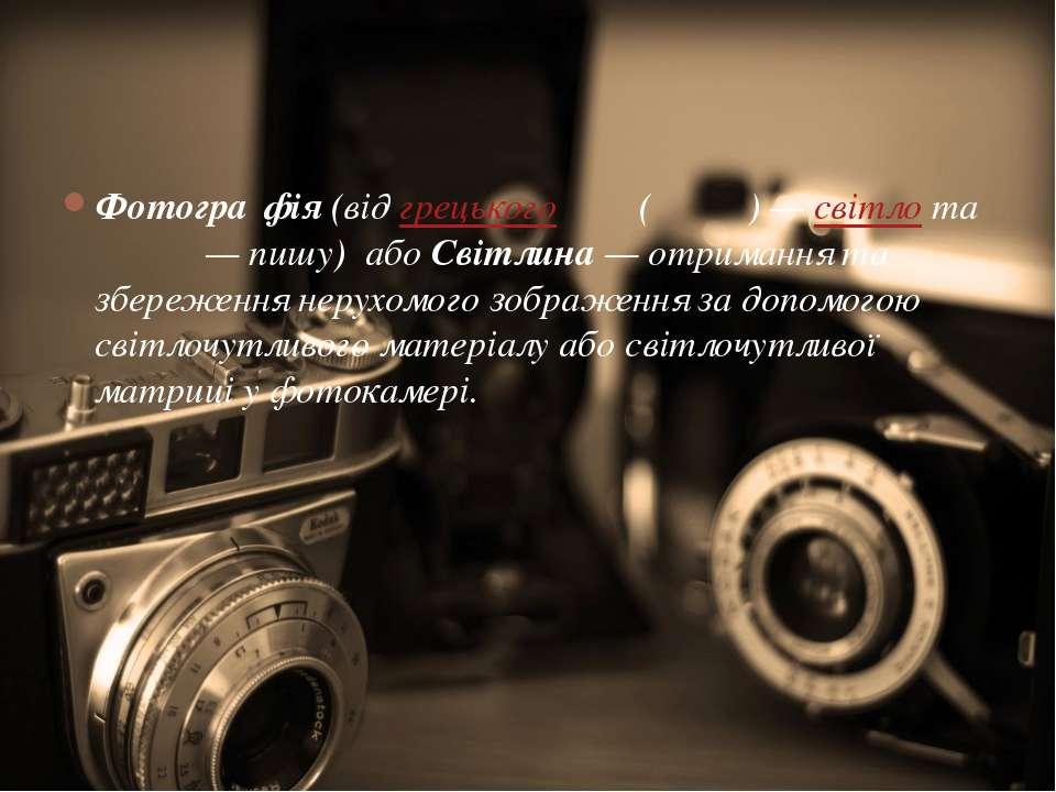 Фотогра фія(відгрецькогоφώς (φωτός)—світлота γράφω— пишу) абоСвітлин...