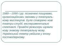 1980—1990-і рр. позначені пошуками, організаційними змінами у театраль ному м...
