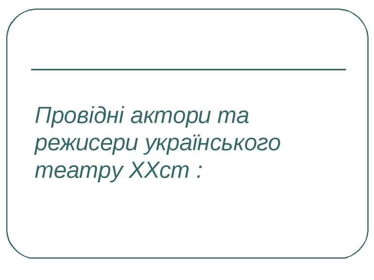 Провідні актори та режисери українського театру ХХст :