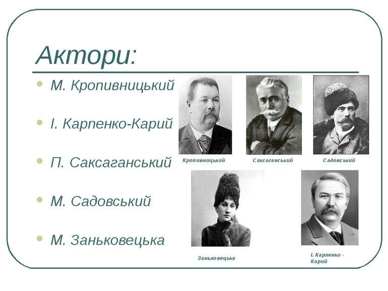 Актори: М. Кропивницький І. Карпенко-Карий П. Саксаганський М. Садовський М. ...